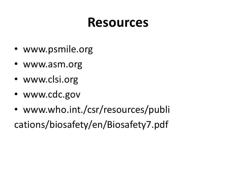 Resources www.psmile.org www.asm.org www.clsi.org www.cdc.gov www.who.int./csr/resources/publi cations/biosafety/en/Biosafety7.pdf
