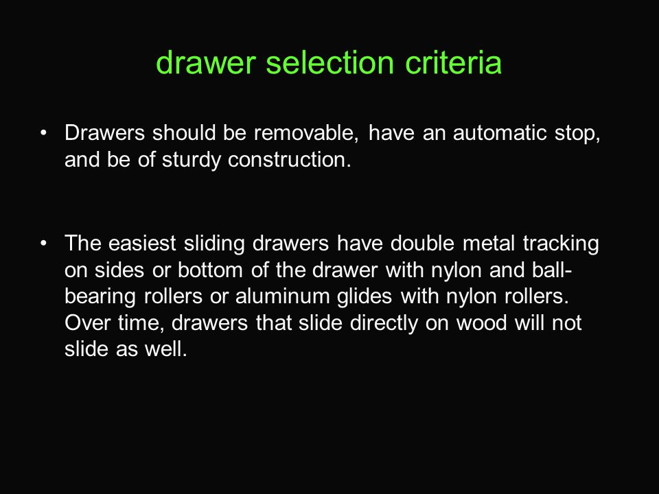 drawer selection criteria Drawers should be removable, have an automatic stop, and be of sturdy construction. The easiest sliding drawers have double
