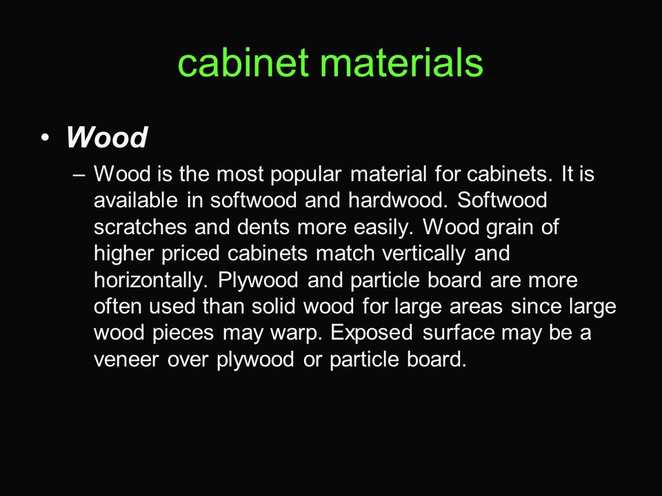cabinet materials Wood –Wood is the most popular material for cabinets. It is available in softwood and hardwood. Softwood scratches and dents more ea