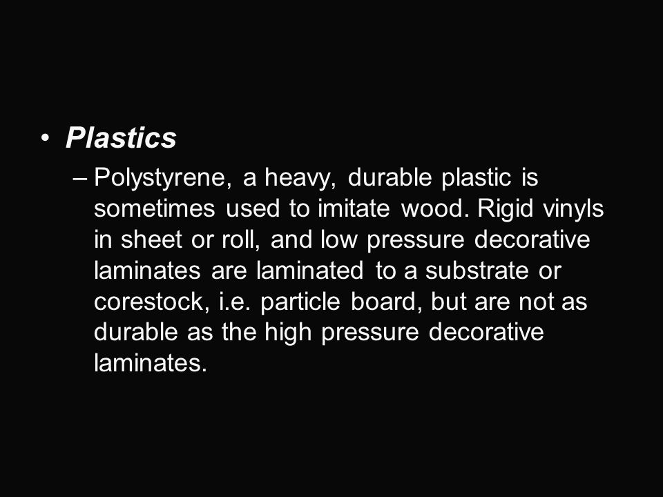 Plastics –Polystyrene, a heavy, durable plastic is sometimes used to imitate wood. Rigid vinyls in sheet or roll, and low pressure decorative laminate