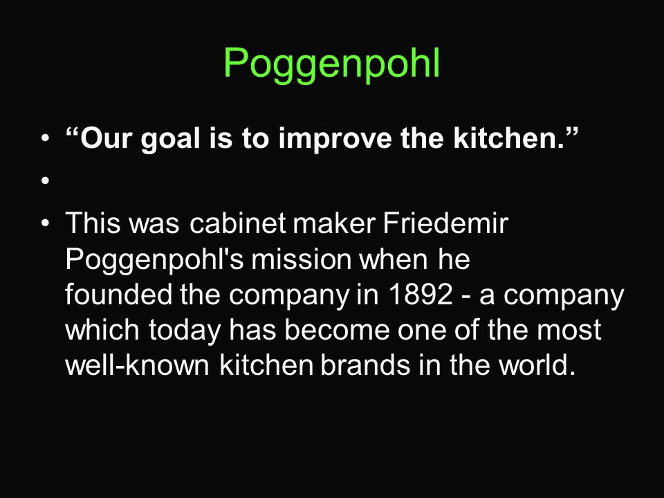 Poggenpohl Our goal is to improve the kitchen. This was cabinet maker Friedemir Poggenpohl's mission when he founded the company in 1892 - a company w