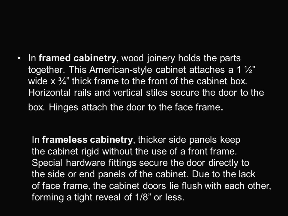 In framed cabinetry, wood joinery holds the parts together. This American-style cabinet attaches a 1 ½ wide x ¾ thick frame to the front of the cabine