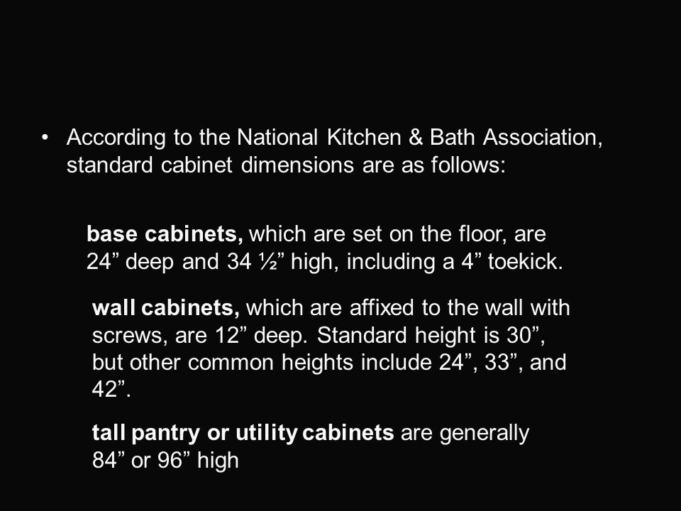 According to the National Kitchen & Bath Association, standard cabinet dimensions are as follows: base cabinets, which are set on the floor, are 24 de