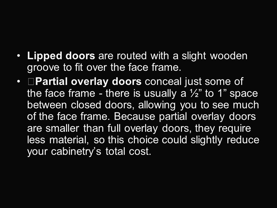 Lipped doors are routed with a slight wooden groove to fit over the face frame. Partial overlay doors conceal just some of the face frame - there is u