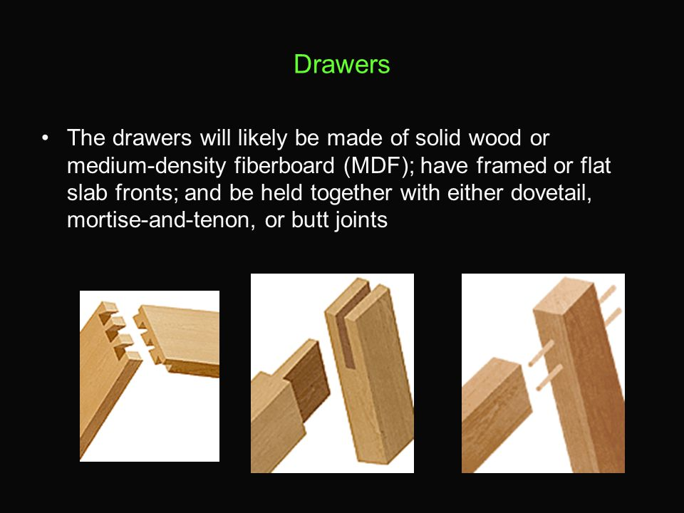 Drawers The drawers will likely be made of solid wood or medium-density fiberboard (MDF); have framed or flat slab fronts; and be held together with e