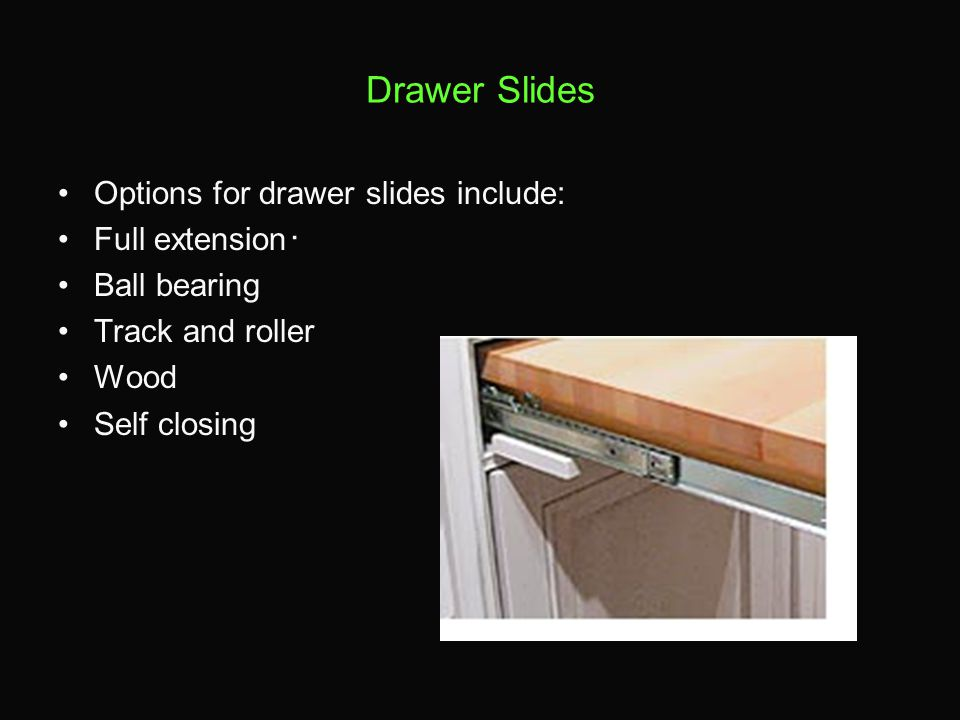 Drawer Slides Options for drawer slides include: Full extension Ball bearing Track and roller Wood Self closing