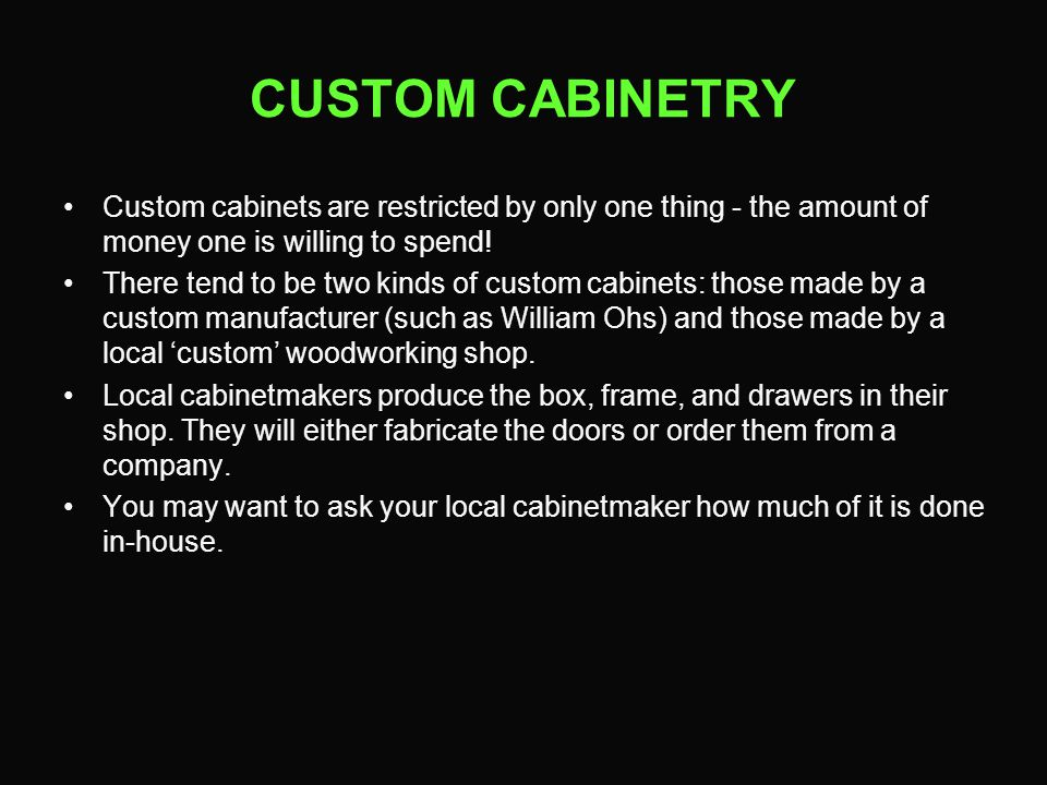 CUSTOM CABINETRY Custom cabinets are restricted by only one thing - the amount of money one is willing to spend! There tend to be two kinds of custom