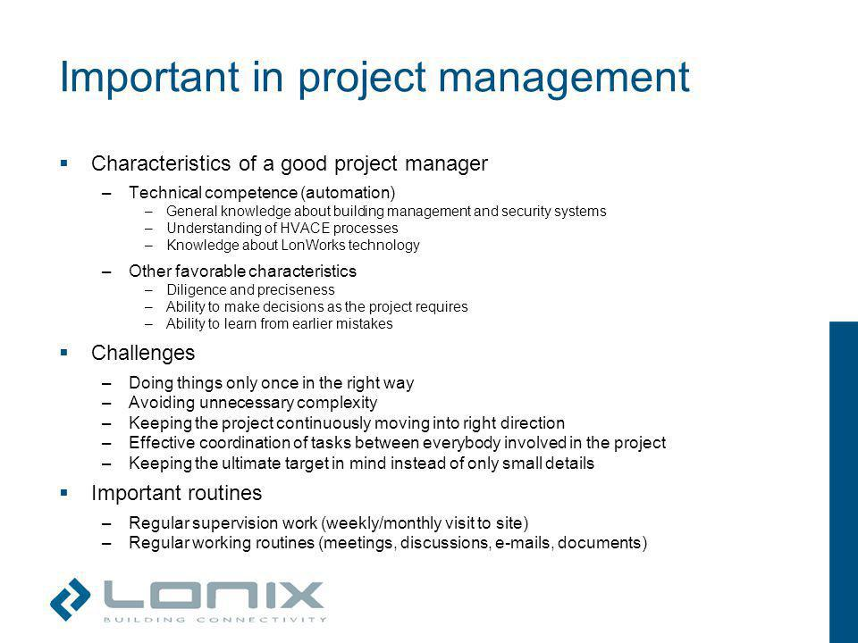 Important in project management Characteristics of a good project manager –Technical competence (automation) –General knowledge about building management and security systems –Understanding of HVACE processes –Knowledge about LonWorks technology –Other favorable characteristics –Diligence and preciseness –Ability to make decisions as the project requires –Ability to learn from earlier mistakes Challenges –Doing things only once in the right way –Avoiding unnecessary complexity –Keeping the project continuously moving into right direction –Effective coordination of tasks between everybody involved in the project –Keeping the ultimate target in mind instead of only small details Important routines –Regular supervision work (weekly/monthly visit to site) –Regular working routines (meetings, discussions, e-mails, documents)