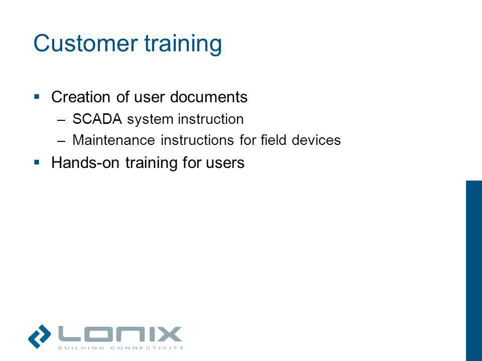 Customer training Creation of user documents –SCADA system instruction –Maintenance instructions for field devices Hands-on training for users