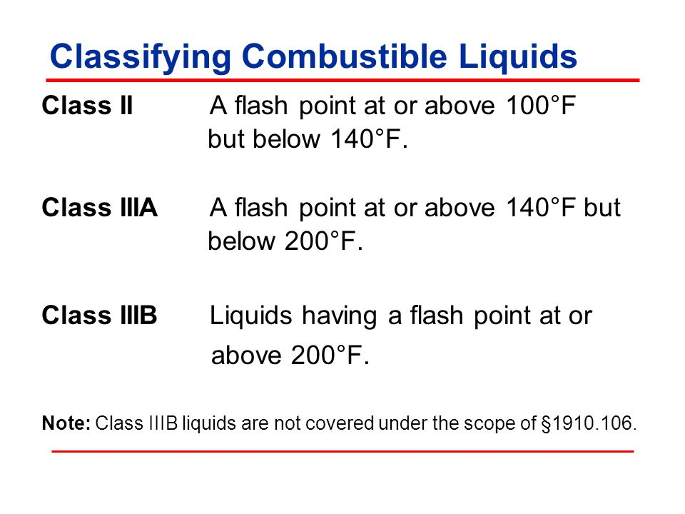 Classifying Combustible Liquids Class II A flash point at or above 100°F but below 140°F.