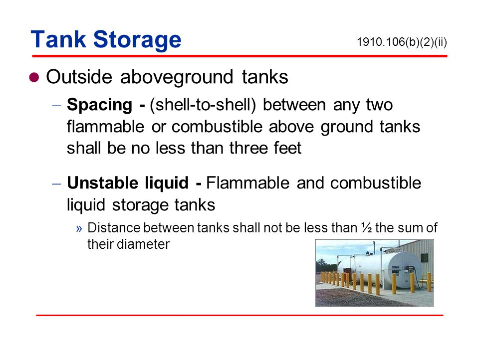 Tank Storage Outside aboveground tanks Spacing - (shell-to-shell) between any two flammable or combustible above ground tanks shall be no less than three feet Unstable liquid - Flammable and combustible liquid storage tanks »Distance between tanks shall not be less than ½ the sum of their diameter 1910.106(b)(2)(ii)