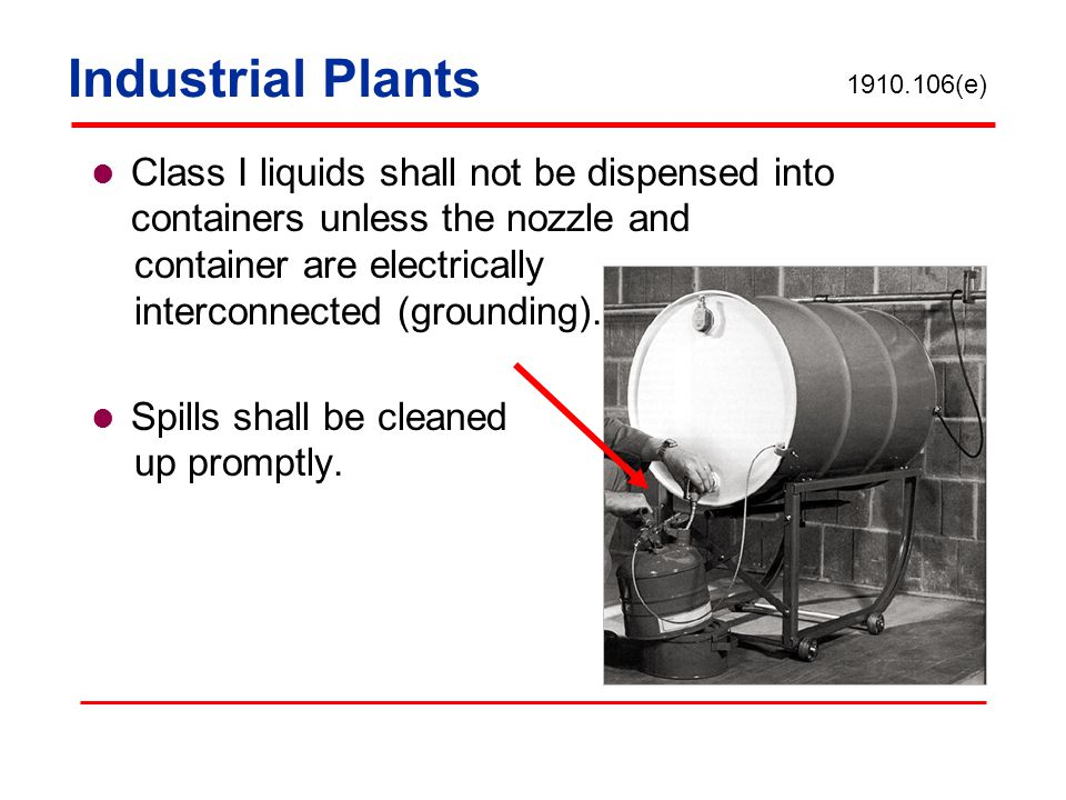 Industrial Plants Class I liquids shall not be dispensed into containers unless the nozzle and container are electrically interconnected (grounding).
