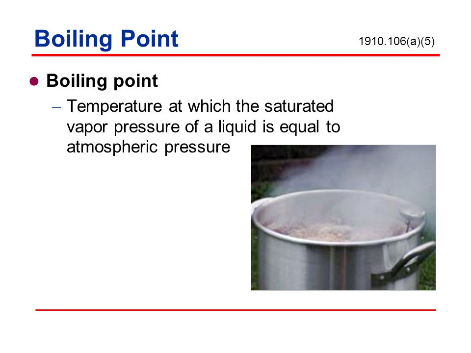 Boiling Point Boiling point Temperature at which the saturated vapor pressure of a liquid is equal to atmospheric pressure 1910.106(a)(5)