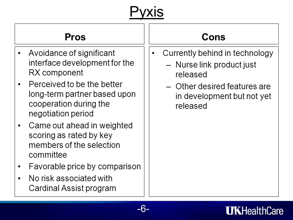 Pyxis Pros Avoidance of significant interface development for the RX component Perceived to be the better long-term partner based upon cooperation during the negotiation period Came out ahead in weighted scoring as rated by key members of the selection committee Favorable price by comparison No risk associated with Cardinal Assist program Cons Currently behind in technology –Nurse link product just released –Other desired features are in development but not yet released -6-
