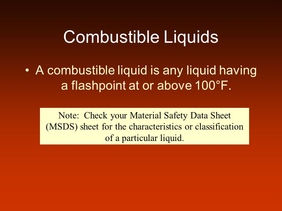 Combustible Liquids A combustible liquid is any liquid having a flashpoint at or above 100°F. Note: Check your Material Safety Data Sheet (MSDS) sheet