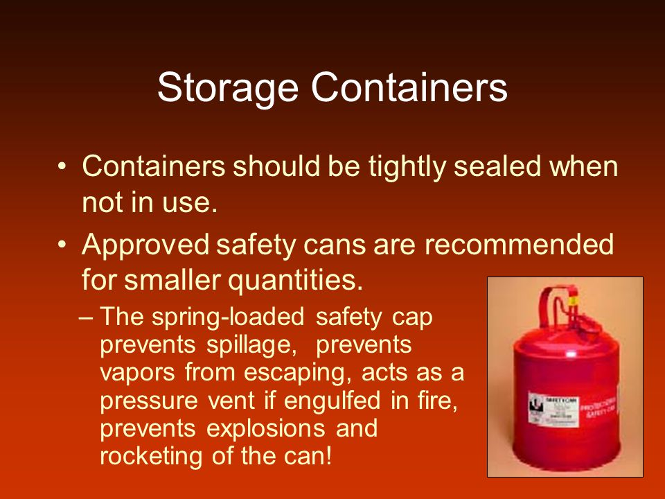 Storage Containers Containers should be tightly sealed when not in use. Approved safety cans are recommended for smaller quantities. –The spring-loade