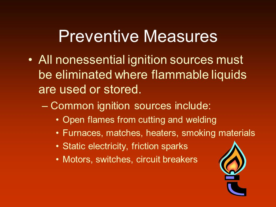 Preventive Measures All nonessential ignition sources must be eliminated where flammable liquids are used or stored. –Common ignition sources include: