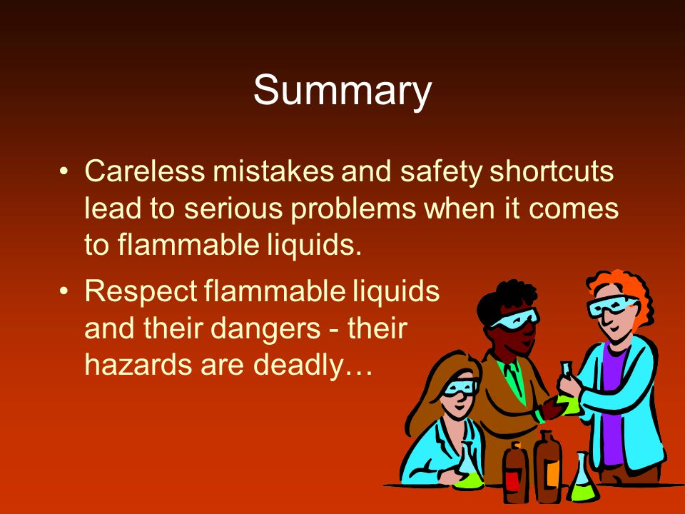 Summary Careless mistakes and safety shortcuts lead to serious problems when it comes to flammable liquids. Respect flammable liquids and their danger