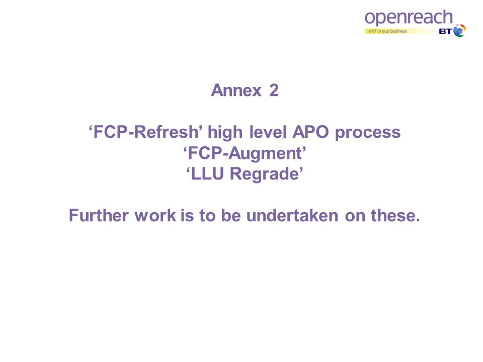 Annex 2 FCP-Refresh high level APO process FCP-Augment LLU Regrade Further work is to be undertaken on these.