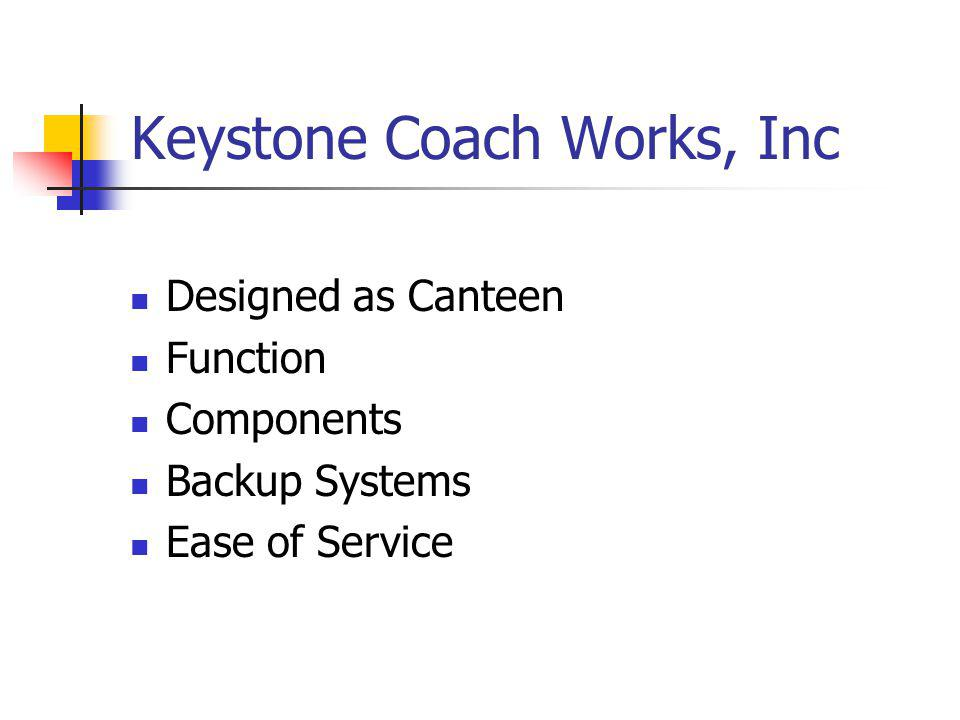 Keystone Coach Works, Inc Designed as Canteen Function Components Backup Systems Ease of Service