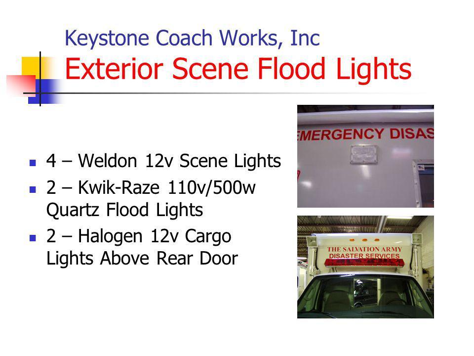 Keystone Coach Works, Inc Exterior Scene Flood Lights 4 – Weldon 12v Scene Lights 2 – Kwik-Raze 110v/500w Quartz Flood Lights 2 – Halogen 12v Cargo Lights Above Rear Door