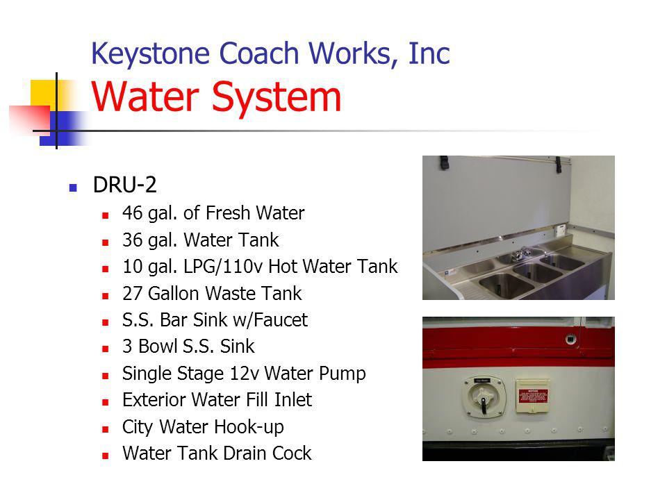 Keystone Coach Works, Inc Water System DRU-2 46 gal. of Fresh Water 36 gal. Water Tank 10 gal. LPG/110v Hot Water Tank 27 Gallon Waste Tank S.S. Bar S