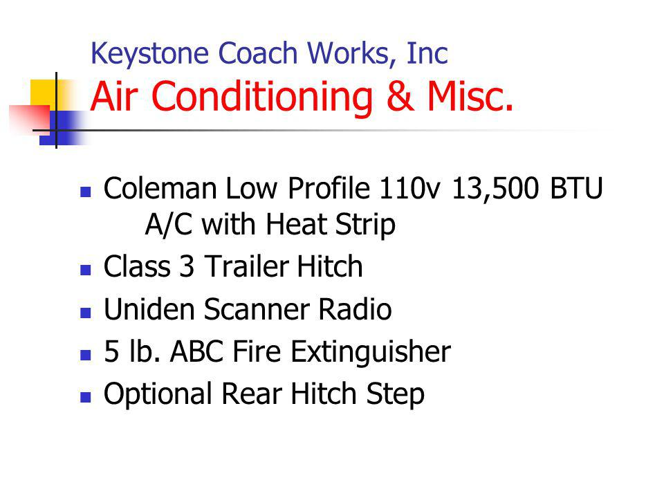 Keystone Coach Works, Inc Air Conditioning & Misc. Coleman Low Profile 110v 13,500 BTU A/C with Heat Strip Class 3 Trailer Hitch Uniden Scanner Radio