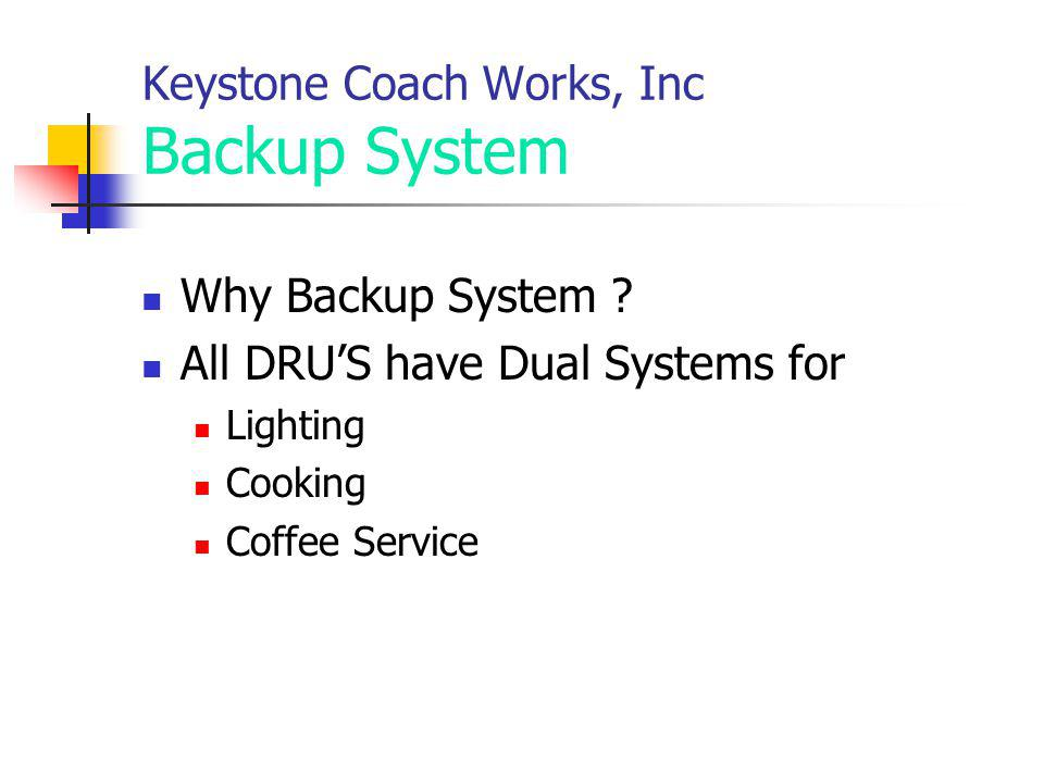 Keystone Coach Works, Inc Backup System Why Backup System ? All DRUS have Dual Systems for Lighting Cooking Coffee Service