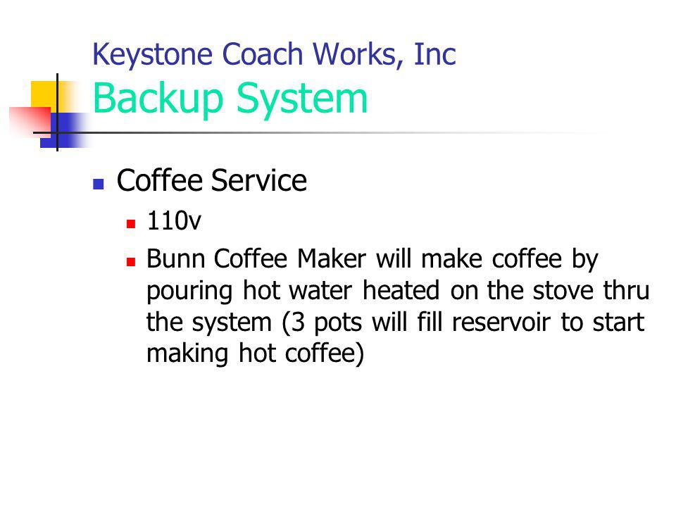 Keystone Coach Works, Inc Backup System Coffee Service 110v Bunn Coffee Maker will make coffee by pouring hot water heated on the stove thru the syste