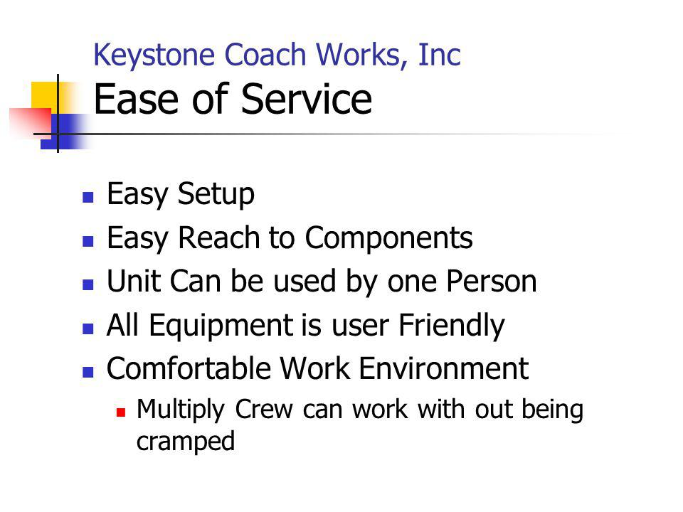 Keystone Coach Works, Inc Ease of Service Easy Setup Easy Reach to Components Unit Can be used by one Person All Equipment is user Friendly Comfortabl