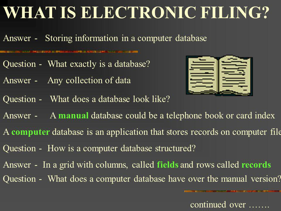 WHAT IS ELECTRONIC FILING? Storing information in a computer databaseAnswer - What exactly is a database? Answer -Any collection of data What does a d