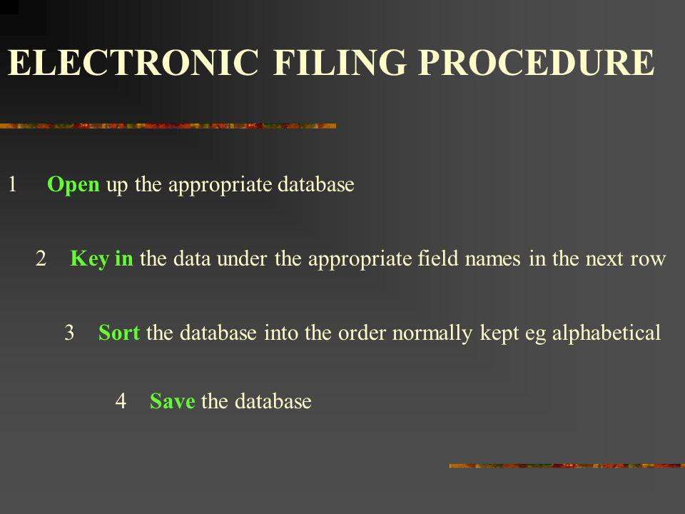 ELECTRONIC FILING PROCEDURE 1Open up the appropriate database 2Key in the data under the appropriate field names in the next row 3Sort the database in