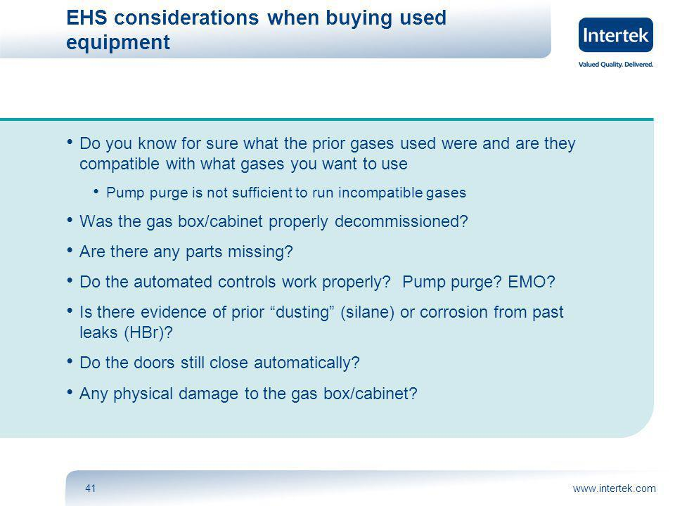 www.intertek.com41 EHS considerations when buying used equipment Do you know for sure what the prior gases used were and are they compatible with what gases you want to use Pump purge is not sufficient to run incompatible gases Was the gas box/cabinet properly decommissioned.