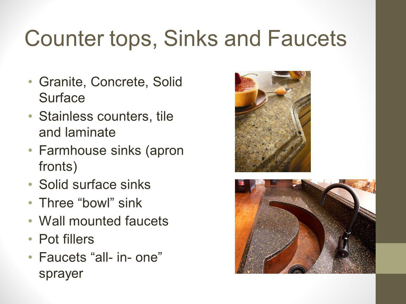 Counter tops, Sinks and Faucets Granite, Concrete, Solid Surface Stainless counters, tile and laminate Farmhouse sinks (apron fronts) Solid surface sinks Three bowl sink Wall mounted faucets Pot fillers Faucets all- in- one sprayer