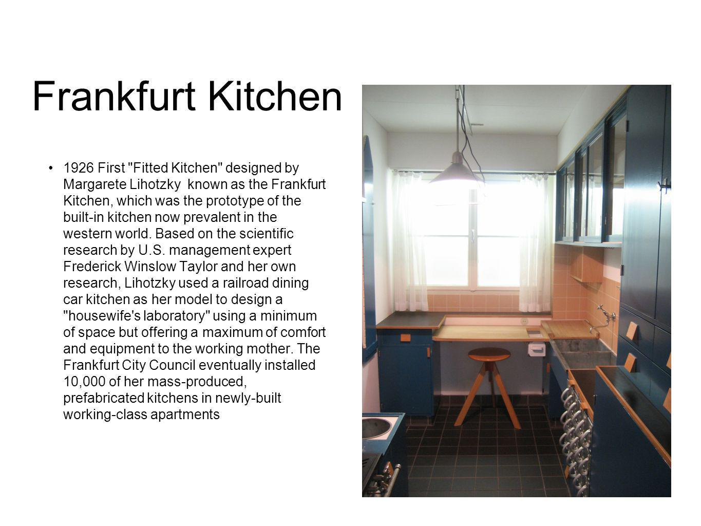 Frankfurt Kitchen 1926 First Fitted Kitchen designed by Margarete Lihotzky known as the Frankfurt Kitchen, which was the prototype of the built-in kitchen now prevalent in the western world.