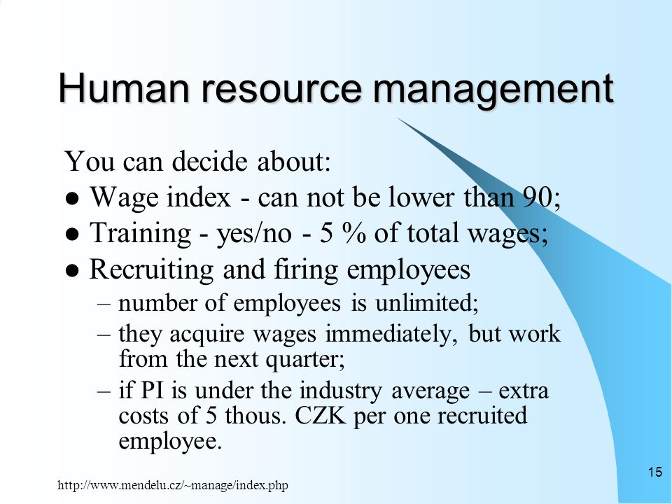 http://www.mendelu.cz/~manage/index.php 15 Human resource management You can decide about: Wage index - can not be lower than 90; Training - yes/no - 5 % of total wages; Recruiting and firing employees –number of employees is unlimited; –they acquire wages immediately, but work from the next quarter; –if PI is under the industry average – extra costs of 5 thous.