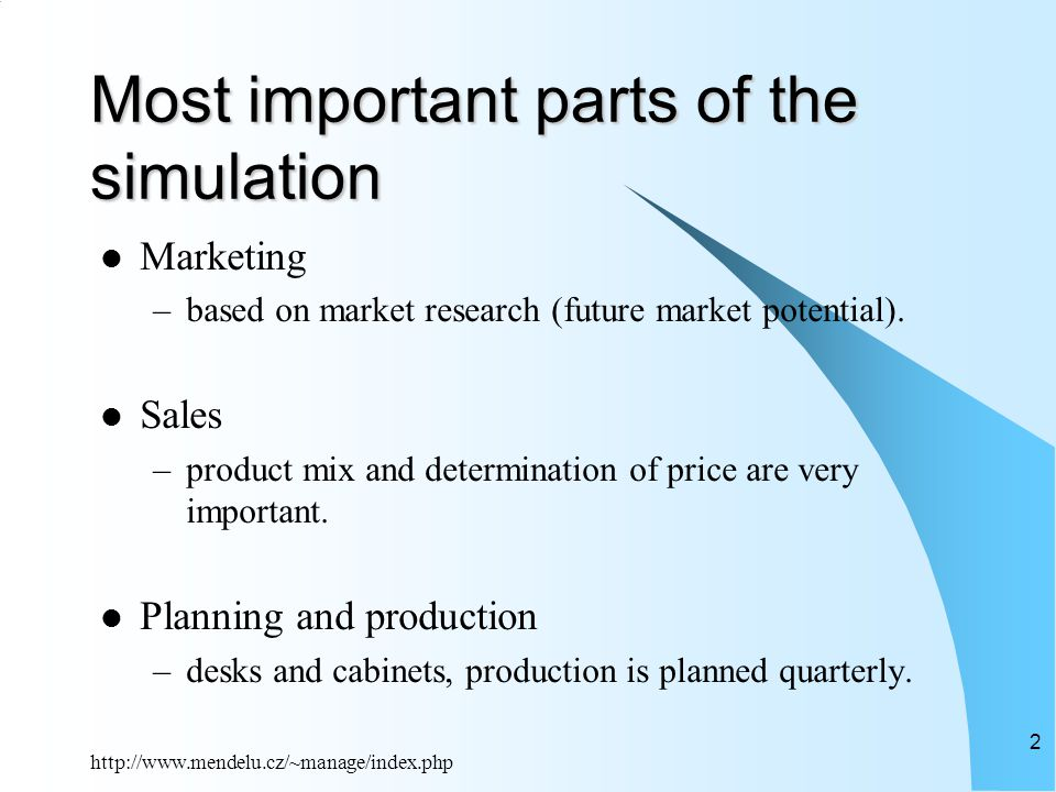 http://www.mendelu.cz/~manage/index.php 2 Most important parts of the simulation Marketing –based on market research (future market potential).