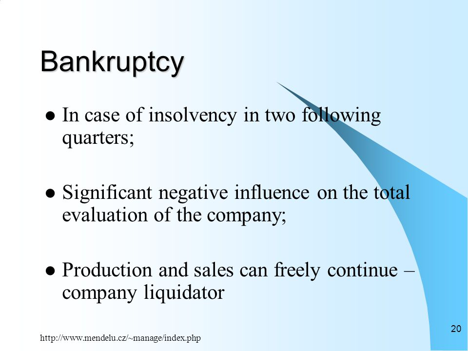 http://www.mendelu.cz/~manage/index.php 20 Bankruptcy In case of insolvency in two following quarters; Significant negative influence on the total evaluation of the company; Production and sales can freely continue – company liquidator