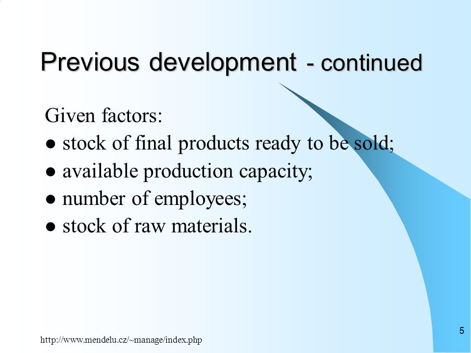 http://www.mendelu.cz/~manage/index.php 5 Previous development - continued Given factors: stock of final products ready to be sold; available production capacity; number of employees; stock of raw materials.
