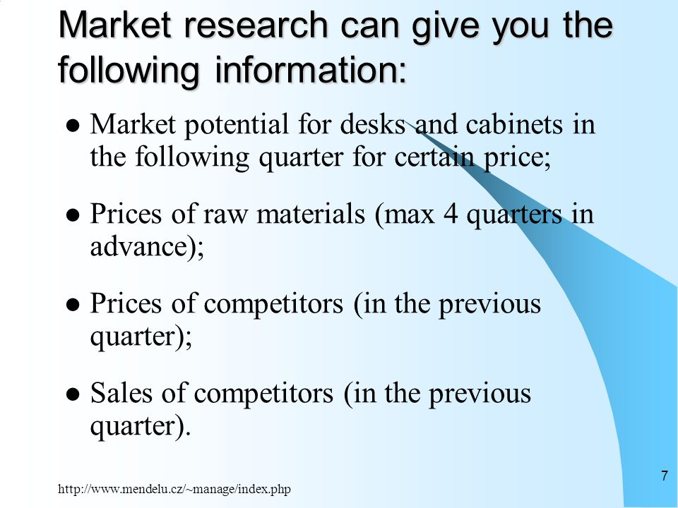 http://www.mendelu.cz/~manage/index.php 7 Market research can give you the following information: Market potential for desks and cabinets in the following quarter for certain price; Prices of raw materials (max 4 quarters in advance); Prices of competitors (in the previous quarter); Sales of competitors (in the previous quarter).
