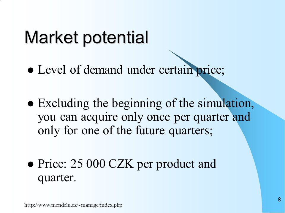 http://www.mendelu.cz/~manage/index.php 8 Market potential Level of demand under certain price; Excluding the beginning of the simulation, you can acquire only once per quarter and only for one of the future quarters; Price: 25 000 CZK per product and quarter.