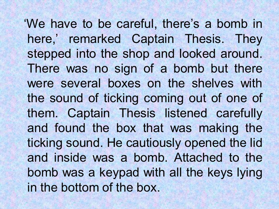 We have to be careful, theres a bomb in here, remarked Captain Thesis.