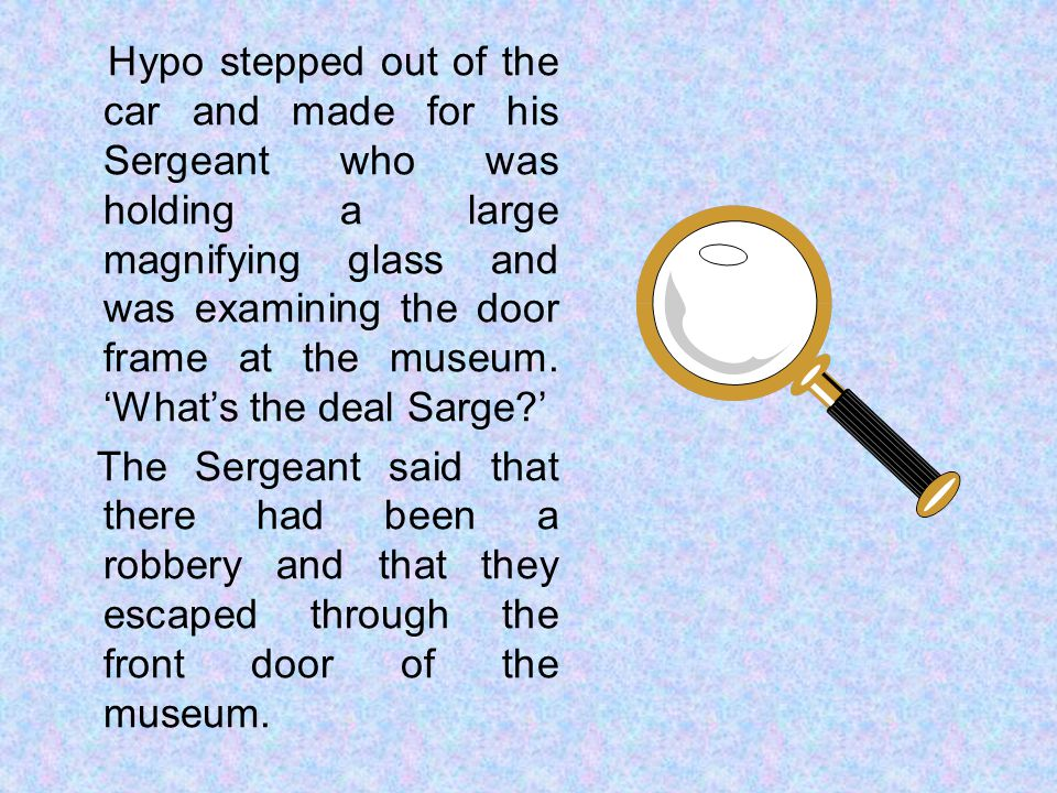 Hypo stepped out of the car and made for his Sergeant who was holding a large magnifying glass and was examining the door frame at the museum.