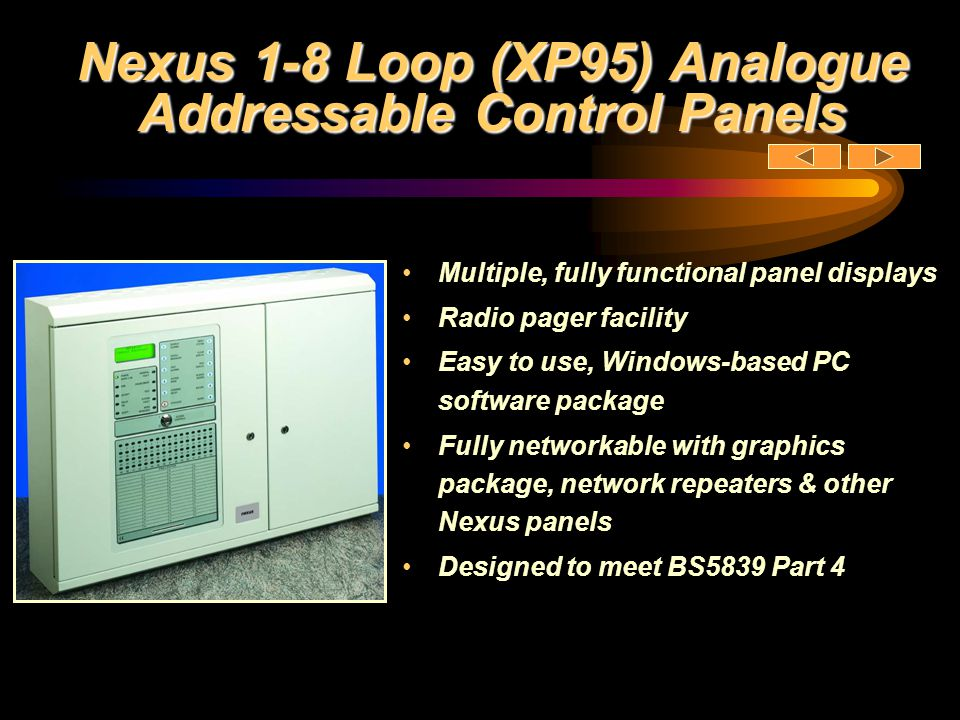 Nexus 1-8 Loop (XP95) Analogue Addressable Control Panels Multiple, fully functional panel displays Radio pager facility Easy to use, Windows-based PC