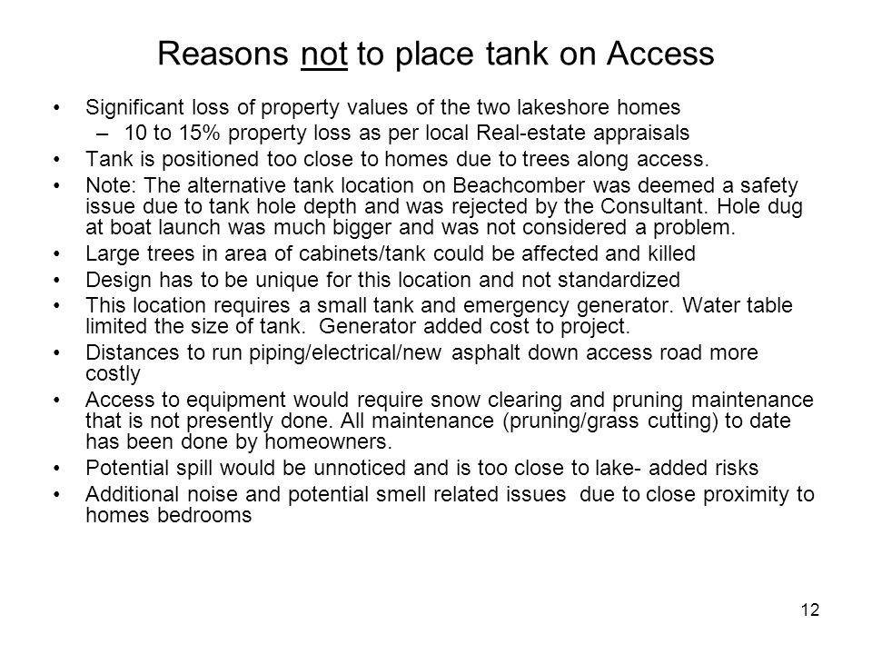 12 Reasons not to place tank on Access Significant loss of property values of the two lakeshore homes –10 to 15% property loss as per local Real-estate appraisals Tank is positioned too close to homes due to trees along access.