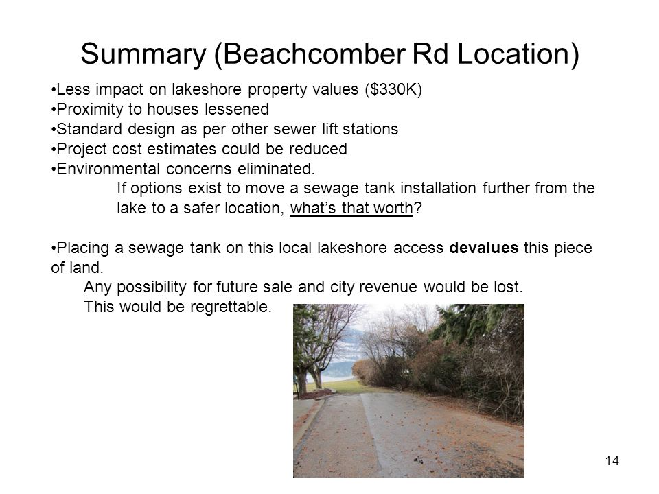 14 Summary (Beachcomber Rd Location) Less impact on lakeshore property values ($330K) Proximity to houses lessened Standard design as per other sewer lift stations Project cost estimates could be reduced Environmental concerns eliminated.