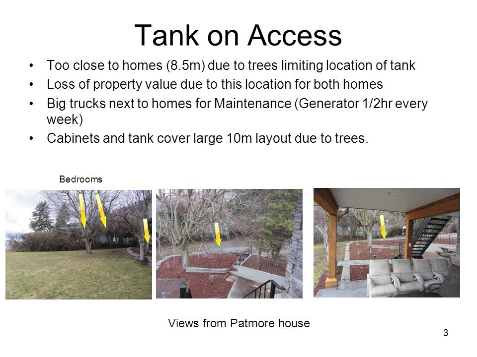 3 Tank on Access Too close to homes (8.5m) due to trees limiting location of tank Loss of property value due to this location for both homes Big trucks next to homes for Maintenance (Generator 1/2hr every week) Cabinets and tank cover large 10m layout due to trees.