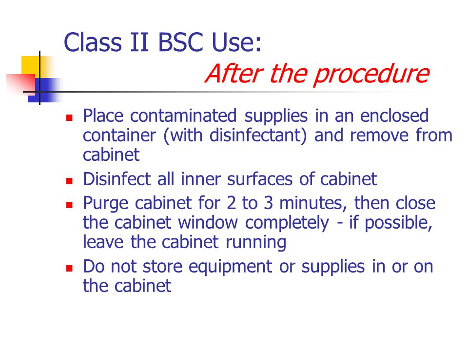 Class II BSC Use: After the procedure Place contaminated supplies in an enclosed container (with disinfectant) and remove from cabinet Disinfect all inner surfaces of cabinet Purge cabinet for 2 to 3 minutes, then close the cabinet window completely - if possible, leave the cabinet running Do not store equipment or supplies in or on the cabinet