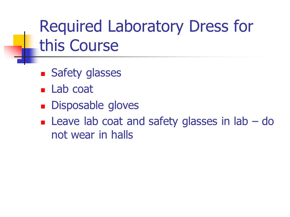Required Laboratory Dress for this Course Safety glasses Lab coat Disposable gloves Leave lab coat and safety glasses in lab – do not wear in halls