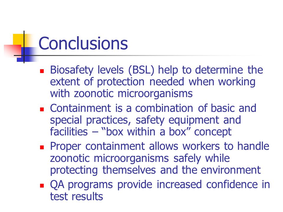Conclusions Biosafety levels (BSL) help to determine the extent of protection needed when working with zoonotic microorganisms Containment is a combination of basic and special practices, safety equipment and facilities – box within a box concept Proper containment allows workers to handle zoonotic microorganisms safely while protecting themselves and the environment QA programs provide increased confidence in test results